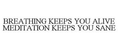 BREATHING KEEPS YOU ALIVE MEDITATION KEEPS YOU SANE