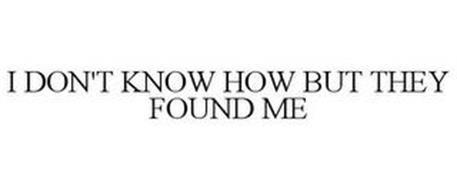 I DON'T KNOW HOW BUT THEY FOUND ME