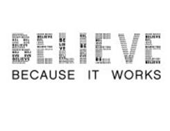 BELIEVE BECAUSE IT WORKS BELIEVE YOU