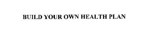 BUILD YOUR OWN HEALTH PLAN