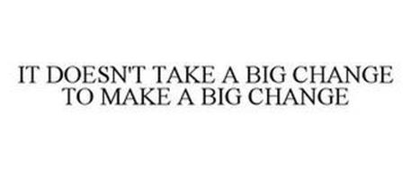 IT DOESN'T TAKE A BIG CHANGE TO MAKE A BIG CHANGE