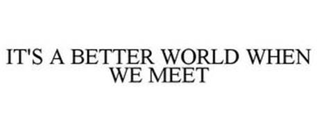 IT'S A BETTER WORLD WHEN WE MEET