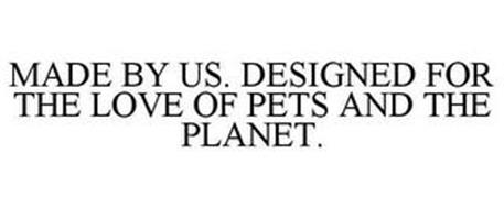 MADE BY US. DESIGNED FOR THE LOVE OF PETS AND THE PLANET.