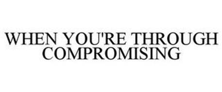 WHEN YOU'RE THROUGH COMPROMISING