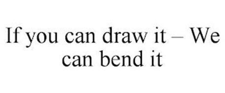 IF YOU CAN DRAW IT - WE CAN BEND IT