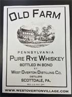 OLD FARM PENNSYLVANIA PURE RYE WHISKEY BOTTLED IN BOND BY WEST OVERTON DISTILLING CO. DISTILLERS SCOTTDALE PA