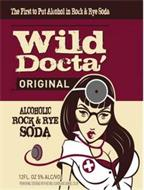 THE FIRST TO PUT ALCOHOL IN ROCK & RYE SODA WILD DOCTA' ORIGINAL ALCOHOLIC ROCK & RYE SODA  PREMIUM MALT BEVERAGE WITH NATURAL FLAVORS AND CARAMEL COLOR