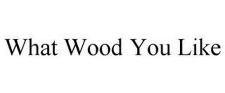 WHAT WOOD YOU LIKE