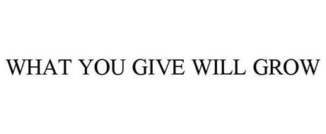 WHAT YOU GIVE WILL GROW