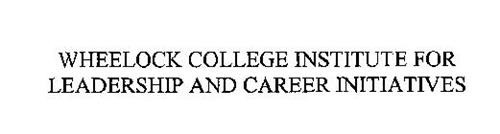 WHEELOCK COLLEGE INSTITUTE FOR LEADERSHIP AND CAREER INITIATIVES