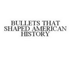BULLETS THAT SHAPED AMERICAN HISTORY