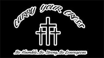 CARRY YOUR CROSS BE HUMBLE, BE STRONG, BE COURAGEOUS