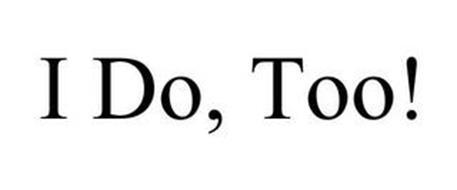 I DO, TOO!