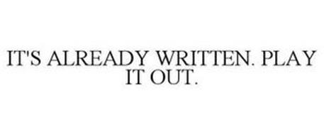 IT'S ALREADY WRITTEN. PLAY IT OUT.