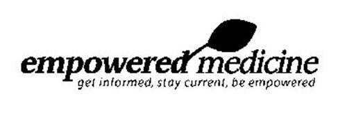 EMPOWERED MEDICINE GET INFORMED, STAY CURRENT, BE EMPOWERED