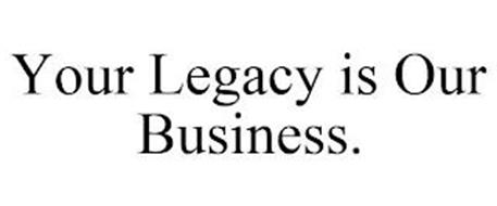 YOUR LEGACY IS OUR BUSINESS.
