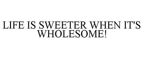 LIFE IS SWEETER WHEN IT'S WHOLESOME!