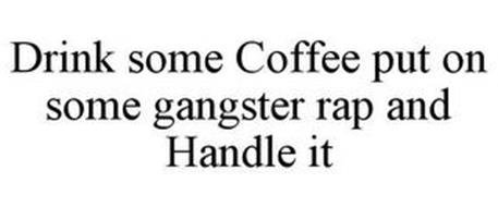 DRINK SOME COFFEE PUT ON SOME GANGSTER RAP AND HANDLE IT