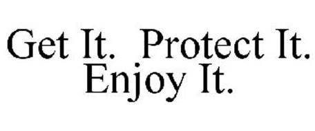 GET IT. PROTECT IT. ENJOY IT.