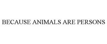 BECAUSE ANIMALS ARE PERSONS