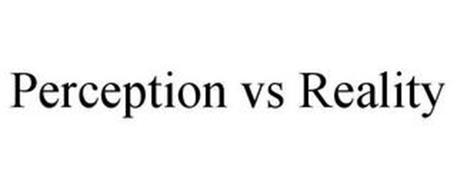 PERCEPTION VS REALITY