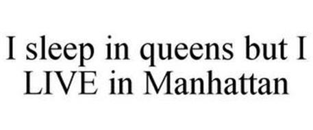 I SLEEP IN QUEENS BUT I LIVE IN MANHATTAN
