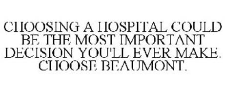 CHOOSING A HOSPITAL COULD BE THE MOST IMPORTANT DECISION YOU'LL EVER MAKE. CHOOSE BEAUMONT.