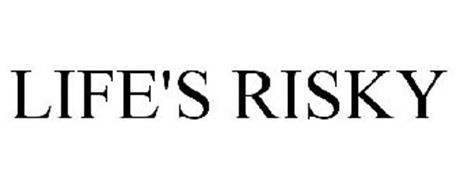 LIFE'S RISKY