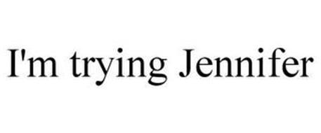 I'M TRYING JENNIFER