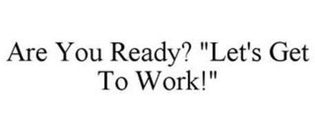 """ARE YOU READY? """"LET'S GET TO WORK!"""""""