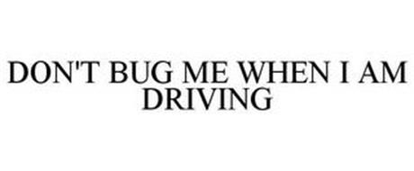 DON'T BUG ME WHEN I AM DRIVING