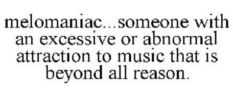 MELOMANIAC...SOMEONE WITH AN EXCESSIVE OR ABNORMAL ATTRACTION TO MUSIC THAT IS BEYOND ALL REASON.