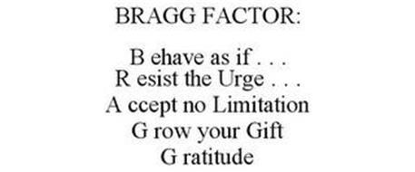 THE BRAGG FACTOR BEHAVE AS IF . . . RESIST THE URGE TO . . . ACCEPT NO LIMITATION GROW YOUR GIFT GRATITUDE