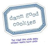 DAMN GOOD COOKIES THE KIND YOU WISH YOUR MOTHER WOULD HAVE MADE