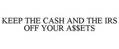 KEEP THE CASH AND THE IRS OFF YOUR A$$ETS