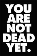 YOU ARE NOT DEAD YET.
