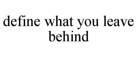 DEFINE WHAT YOU LEAVE BEHIND