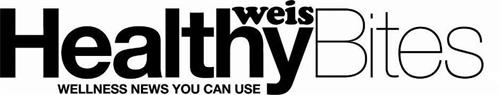 WEIS HEALTHYBITES WELLNESS NEWS YOU CAN USE