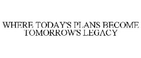 WHERE TODAY'S PLANS BECOME TOMORROW'S LEGACY