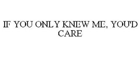 IF YOU ONLY KNEW ME, YOU'D CARE