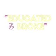 """""""EDUCATED & BROKE"""""""