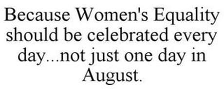 BECAUSE WOMEN'S EQUALITY SHOULD BE CELEBRATED EVERY DAY...NOT JUST ONE DAY IN AUGUST.