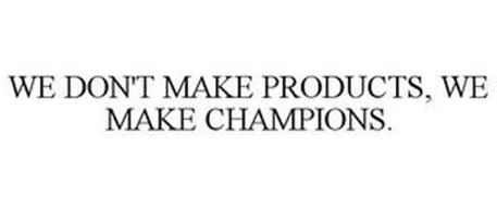 WE DON'T MAKE PRODUCTS, WE MAKE CHAMPIONS.