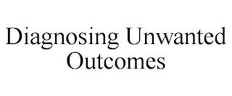 DIAGNOSING UNWANTED OUTCOMES