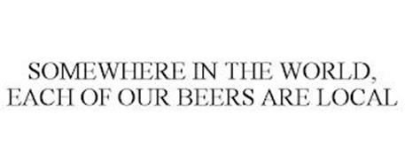 SOMEWHERE IN THE WORLD, EACH OF OUR BEERS ARE LOCAL