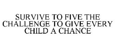 SURVIVE TO FIVE THE CHALLENGE TO GIVE EVERY CHILD A CHANCE