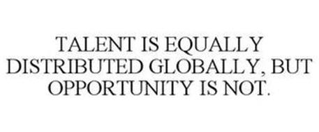 TALENT IS EQUALLY DISTRIBUTED GLOBALLY, BUT OPPORTUNITY IS NOT.