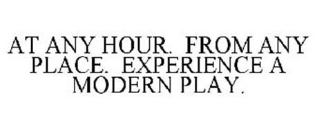 AT ANY HOUR. FROM ANY PLACE. EXPERIENCE A MODERN PLAY.