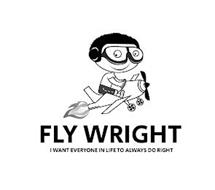 FLY WRIGHT I WANT EVERYONE IN THE WORLD TO ALWAYS DO RIGHT