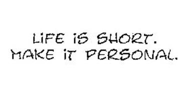 LIFE IS SHORT. MAKE IT PERSONAL.